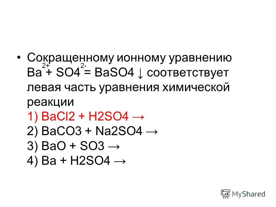 Сокращенному ионному уравнению Ba + SO4 = BaSO4 соответствует левая часть уравнения химической реакции 1) BaСl2 + H2SO4 2) BaCO3 + Na2SO4 3) BaO + SO3 4) Ba + H2SO4 2+2-