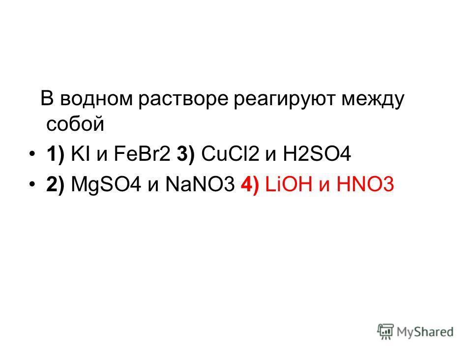 В водном растворе реагируют между собой 1) KI и FeBr2 3) CuCl2 и H2SO4 2) MgSO4 и NaNO3 4) LiOH и HNO3 Внимание! Реакции ионного обмена идут до конца, если выпадает осадок, газ или образуется вода (реакция между кислотой и основанием). Реакции между