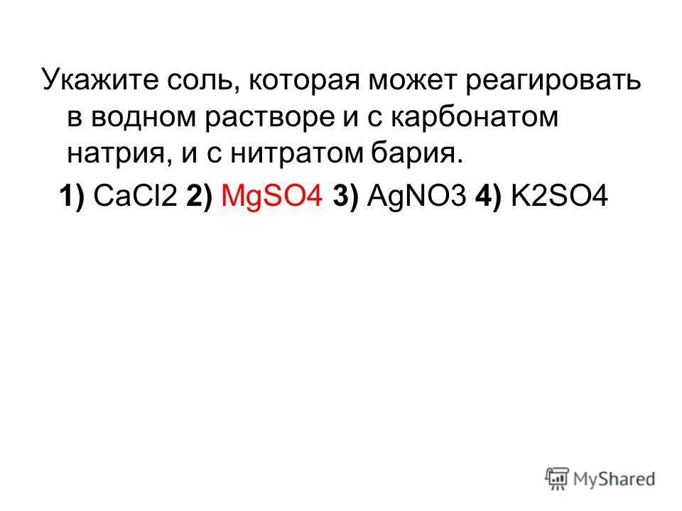 Укажите соль, которая может реагировать в водном растворе и с карбонатом натрия, и с нитратом бария. 1) CaCl2 2) MgSO4 3) AgNO3 4) K2SO4