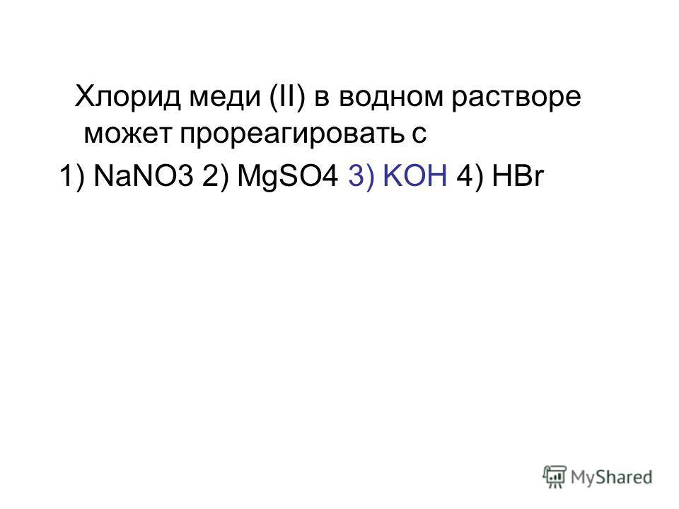 Хлорид меди (II) в водном растворе может прореагировать с 1) NaNO3 2) MgSO4 3) KOH 4) HBr
