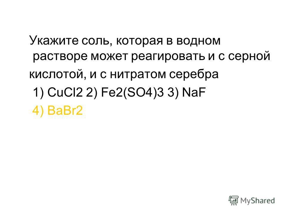 Укажите соль, которая в водном растворе может реагировать и с серной кислотой, и с нитратом серебра 1) CuCl2 2) Fe2(SO4)3 3) NaF 4) BaBr2