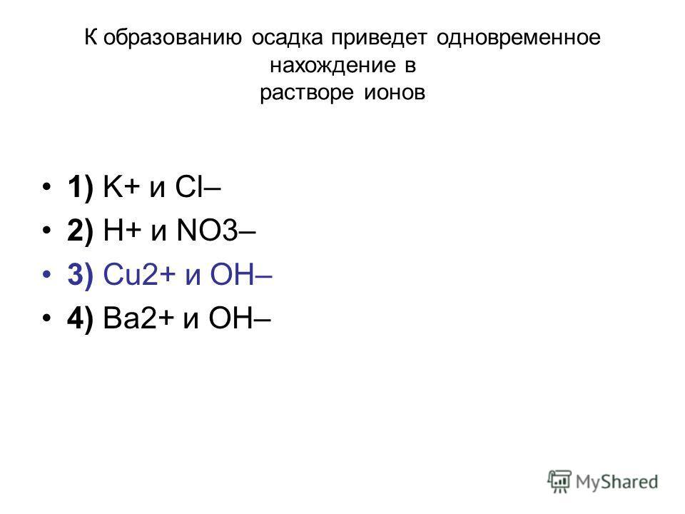К образованию осадка приведет одновременное нахождение в растворе ионов 1) K+ и Cl– 2) H+ и NO3– 3) Cu2+ и OH– 4) Ва2+ и ОН–