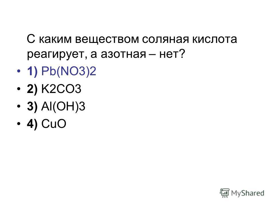 С каким веществом соляная кислота реагирует, а азотная – нет? 1) Pb(NO3)2 2) K2CO3 3) Al(OH)3 4) CuO