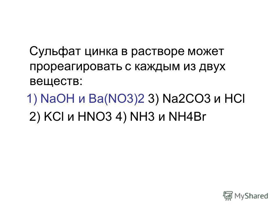 Сульфат цинка в растворе может прореагировать с каждым из двух веществ: 1) NaOH и Ba(NO3)2 3) Na2CO3 и HCl 2) KCl и HNO3 4) NH3 и NH4Br