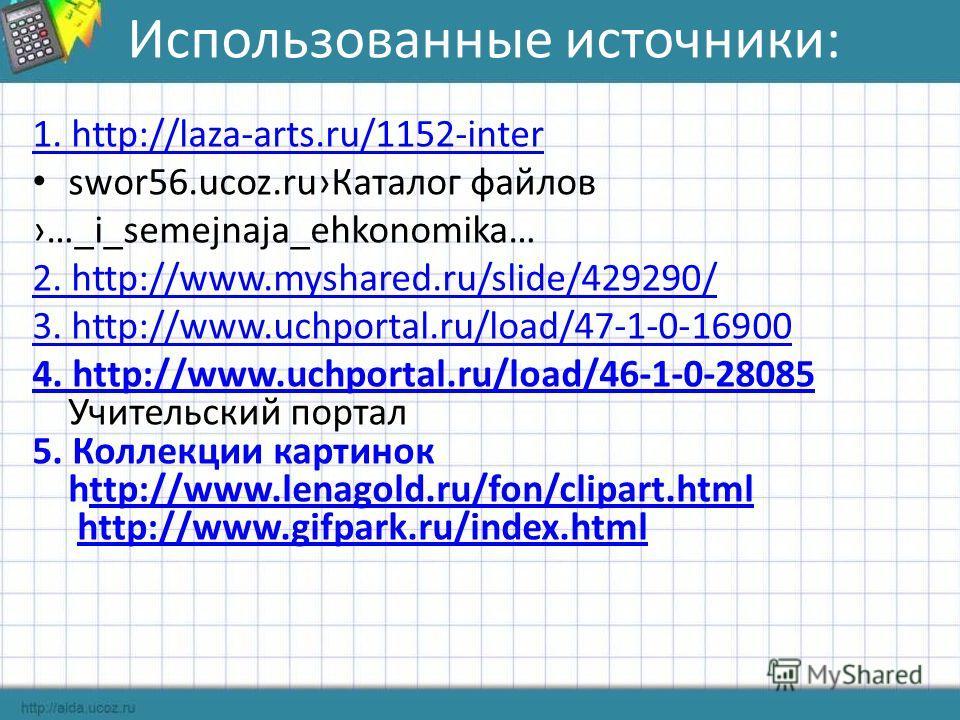 Использованные источники: 1. http://laza-arts.ru/1152-inter swor56.ucoz.ruКаталог файлов …_i_semejnaja_ehkonomika… 2. http://www.myshared.ru/slide/429290/ 3. http://www.uchportal.ru/load/47-1-0-16900 4. http://www.uchportal.ru/load/46-1-0-28085 4. ht