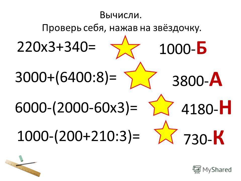 220х3+340= 3000+(6400:8)= 3800- А 6000-(2000-60х3)= 4180- Н 1000-(200+210:3)= 730- К 1000- Б Вычисли. Проверь себя, нажав на звёздочку.