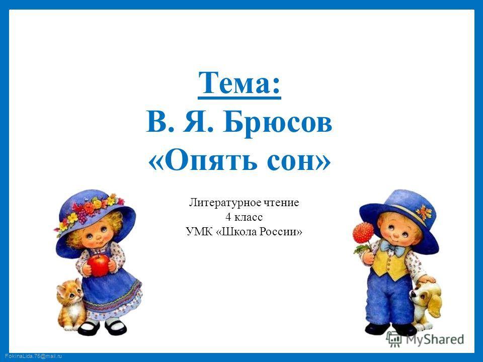 FokinaLida.75@mail.ru Тема: В. Я. Брюсов «Опять сон» Литературное чтение 4 класс УМК «Школа России»