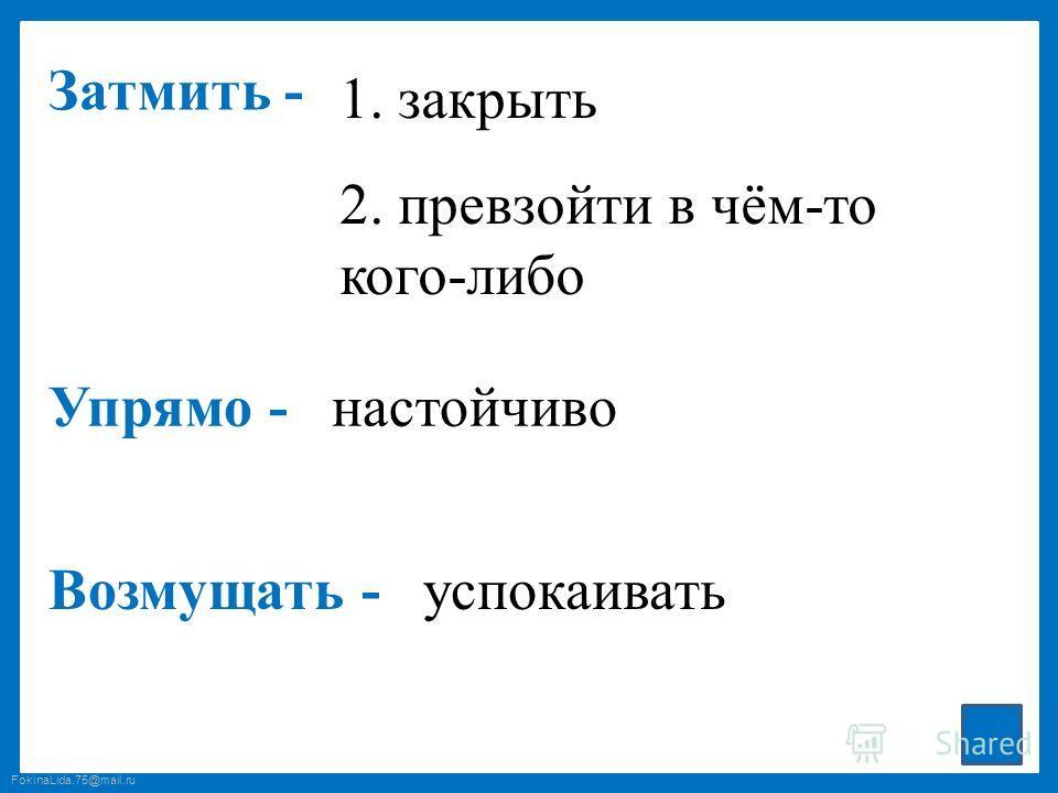 FokinaLida.75@mail.ru Затмить - 1. закрыть 2. превзойти в чём-то кого-либо Упрямо - Возмущать - настойчиво успокаивать