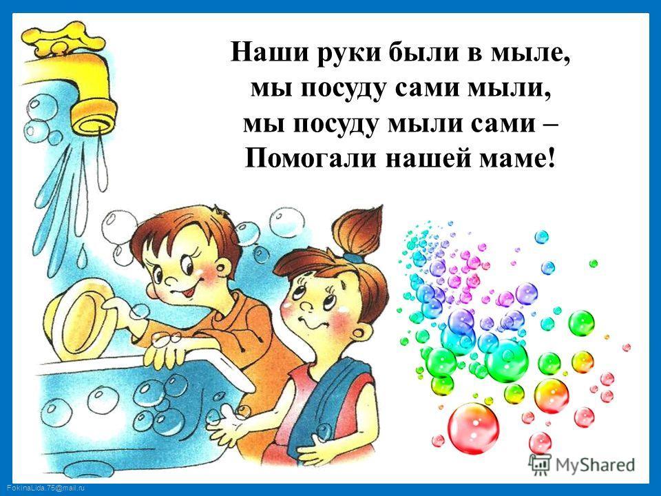 FokinaLida.75@mail.ru Наши руки были в мыле, мы посуду сами мыли, мы посуду мыли сами – Помогали нашей маме!