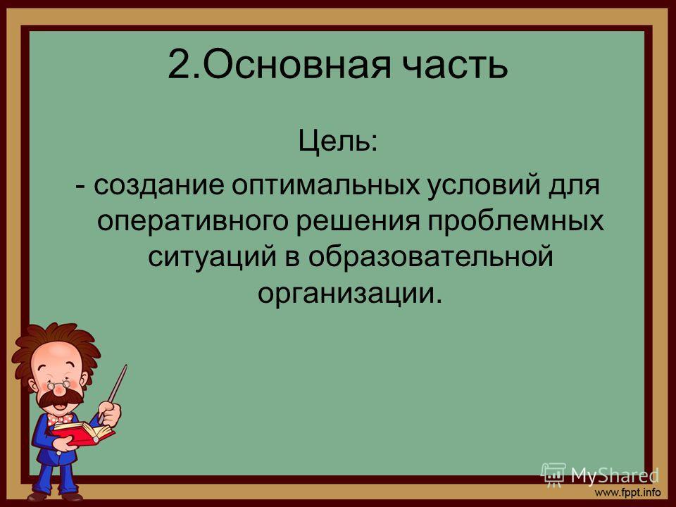 2.Основная часть Цель: - создание оптимальных условий для оперативного решения проблемных ситуаций в образовательной организации.