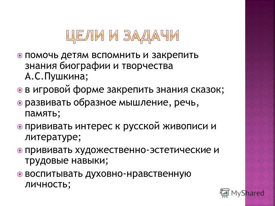 помочь детям вспомнить и закрепить знания биографии и творчества А.С.Пушкина; в игровой форме закрепить знания сказок; развивать образное мышление, речь, память; прививать интерес к русской живописи и литературе; прививать художественно-эстетические