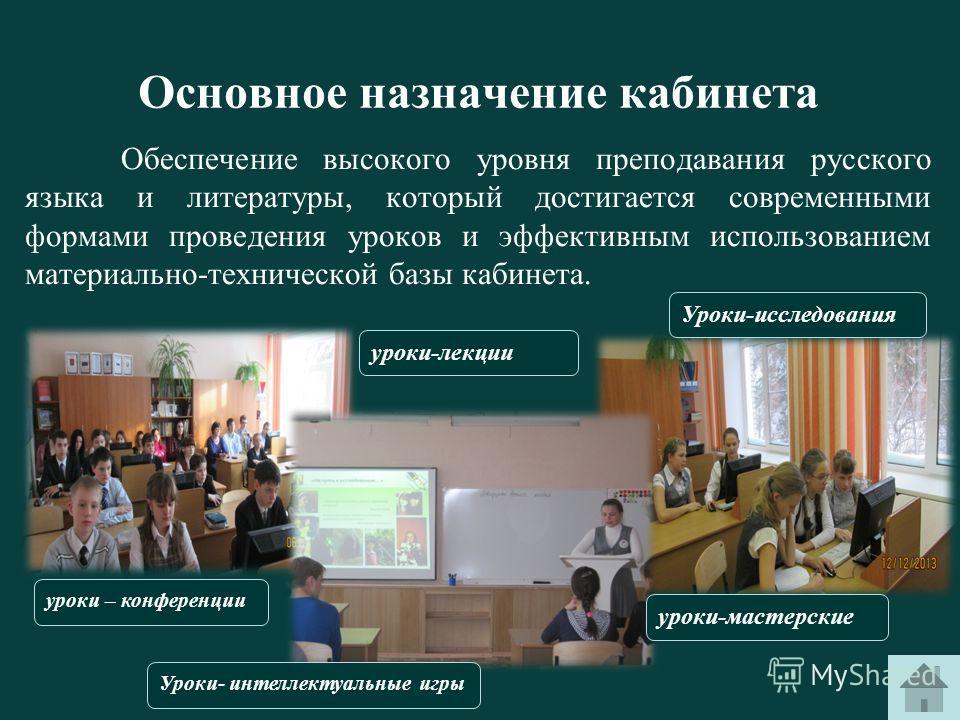 Основное назначение кабинета Обеспечение высокого уровня преподавания русского языка и литературы, который достигается современными формами проведения уроков и эффективным использованием материально-технической базы кабинета. уроки-лекции уроки-масте