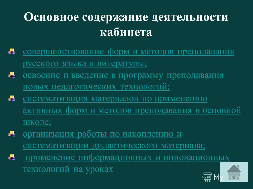 Основное содержание деятельности кабинета совершенствование форм и методов преподавания русского языка и литературы; освоение и введение в программу преподавания новых педагогических технологий; систематизация материалов по применению активных форм и