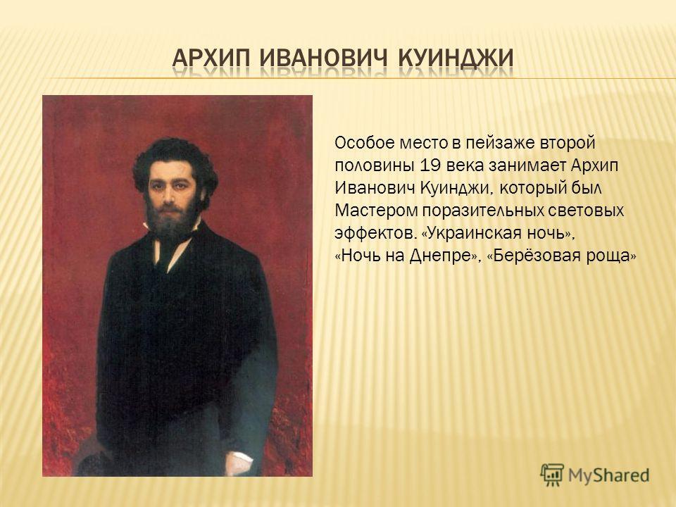 Особое место в пейзаже второй половины 19 века занимает Архип Иванович Куинджи, который был Мастером поразительных световых эффектов. «Украинская ночь», «Ночь на Днепре», «Берёзовая роща»