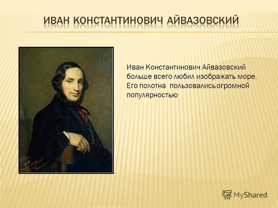 Иван Константинович Айвазовский больше всего любил изображать море. Его полотна пользовались огромной популярностью