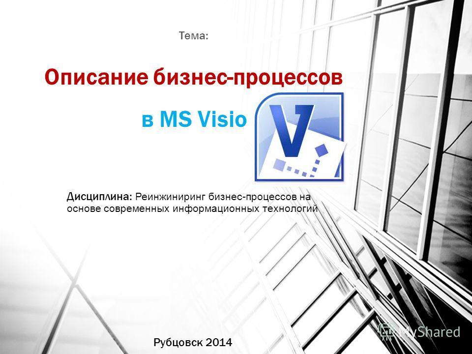 Описание бизнес-процессов в MS Visio Рубцовск 2014 Дисциплина: Реинжиниринг бизнес-процессов на основе современных информационных технологий Тема: