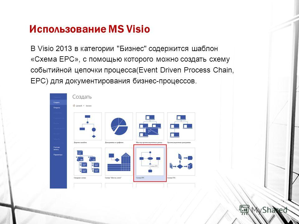 Использование MS Visio В Visio 2013 в категории Бизнес содержится шаблон «Схема EPC», с помощью которого можно создать схему событийной цепочки процесса(Event Driven Process Chain, EPC) для документирования бизнес-процессов.