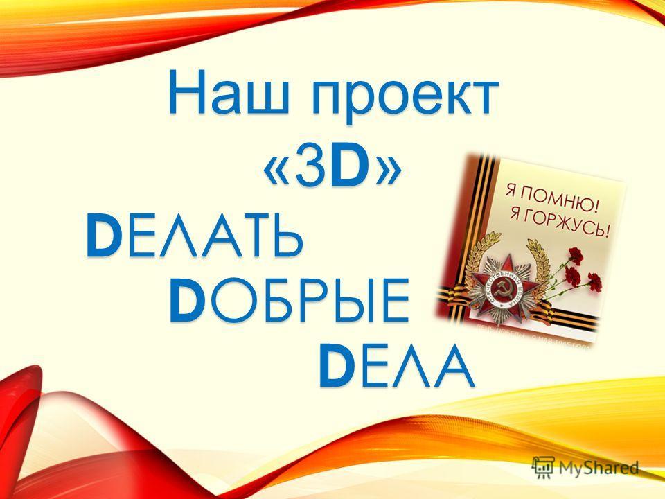 D ЕЛАТЬ D ОБРЫЕ D ЕЛА Наш проект «3D»