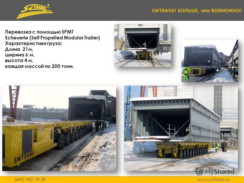 (495) 955 79 59 www.swtrans.ru SWTRANS! БОЛЬШЕ, чем ВОЗМОЖНО! Перевозка с помощью SPMT Scheuerle (Self Propelled Modular Trailer) Характеристики груза: Длина 21м, ширина 6 м, высота 4 м, каждая массой по 200 тонн.