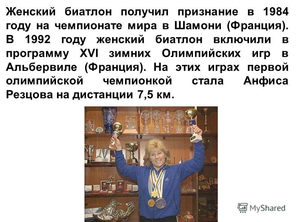 Женский биатлон получил признание в 1984 году на чемпионате мира в Шамони (Франция). В 1992 году женский биатлон включили в программу XVI зимних Олимпийских игр в Альбервиле (Франция). На этих играх первой олимпийской чемпионкой стала Анфиса Резцова