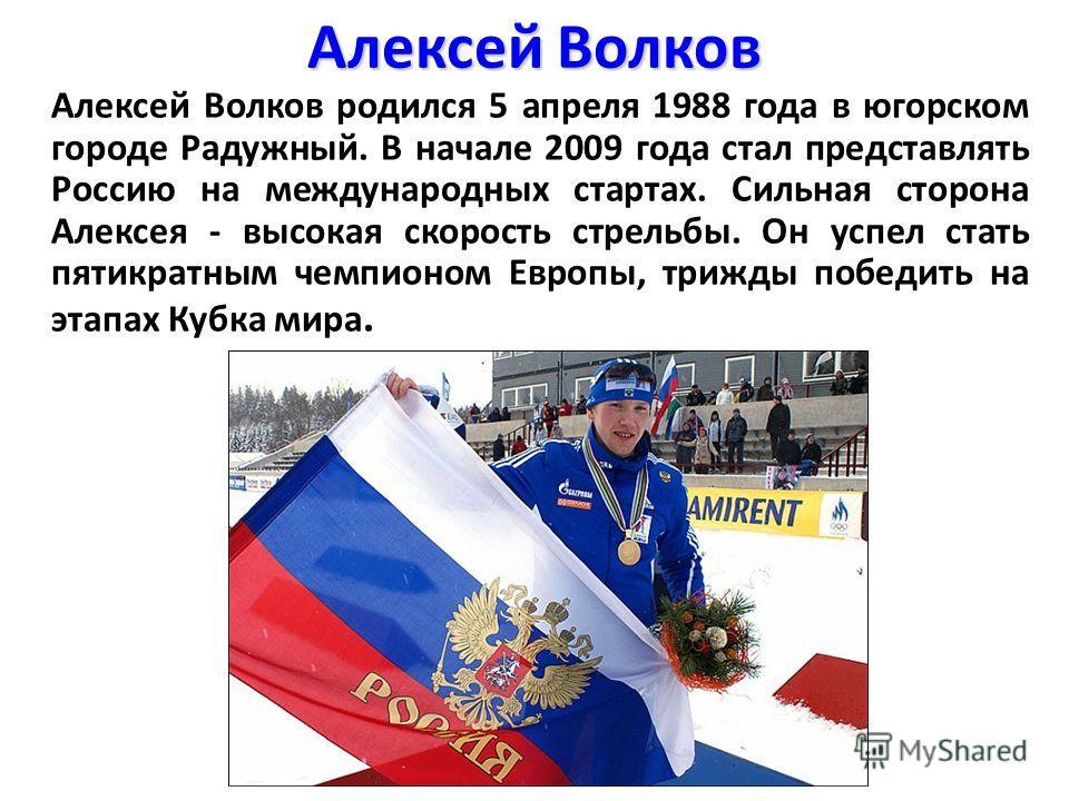 Алексей Волков Алексей Волков родился 5 апреля 1988 года в югорском городе Радужный. В начале 2009 года стал представлять Россию на международных стартах. Сильная сторона Алексея - высокая скорость стрельбы. Он успел стать пятикратным чемпионом Европ