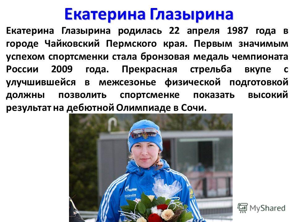 Екатерина Глазырина Екатерина Глазырина родилась 22 апреля 1987 года в городе Чайковский Пермского края. Первым значимым успехом спортсменки стала бронзовая медаль чемпионата России 2009 года. Прекрасная стрельба вкупе с улучшившейся в межсезонье физ