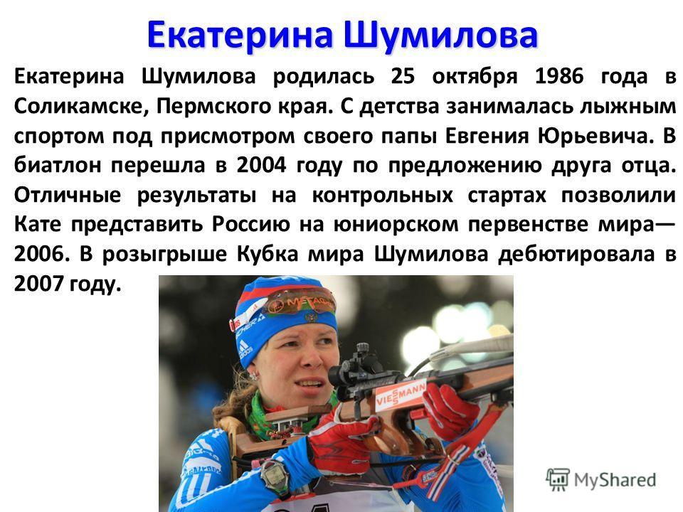 Екатерина Шумилова Екатерина Шумилова родилась 25 октября 1986 года в Соликамске, Пермского края. С детства занималась лыжным спортом под присмотром своего папы Евгения Юрьевича. В биатлон перешла в 2004 году по предложению друга отца. Отличные резул