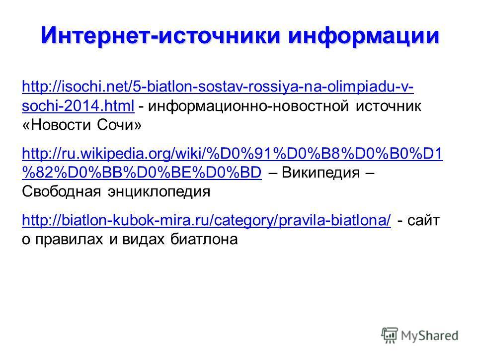 Интернет-источники информации http://isochi.net/5-biatlon-sostav-rossiya-na-olimpiadu-v- sochi-2014.htmlhttp://isochi.net/5-biatlon-sostav-rossiya-na-olimpiadu-v- sochi-2014.html - информационно-новостной источник «Новости Сочи» http://ru.wikipedia.o