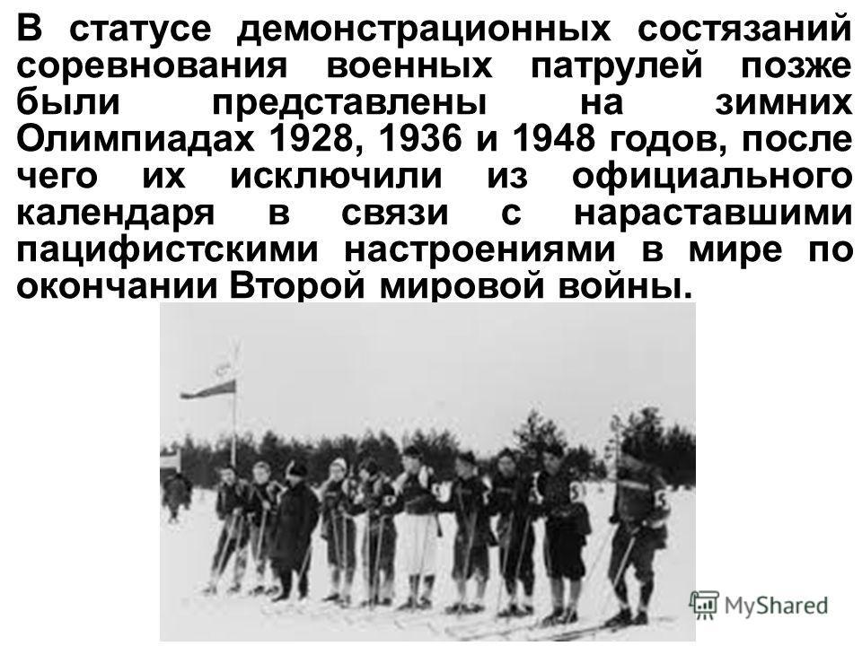 В статусе демонстрационных состязаний соревнования военных патрулей позже были представлены на зимних Олимпиадах 1928, 1936 и 1948 годов, после чего их исключили из официального календаря в связи с нараставшими пацифистскими настроениями в мире по ок
