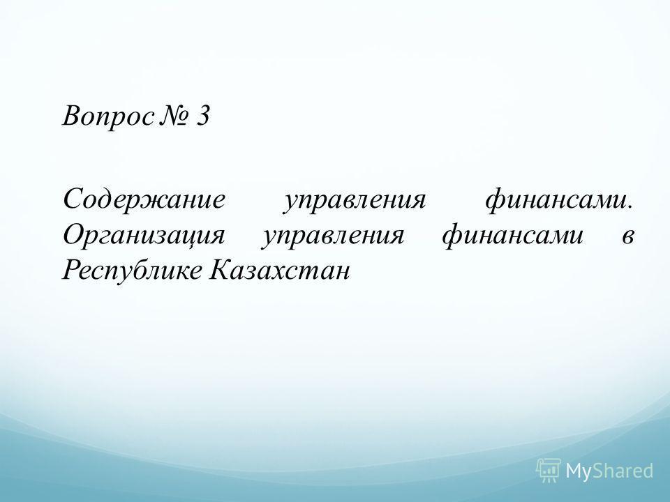 Вопрос 3 Содержание управления финансами. Организация управления финансами в Республике Казахстан