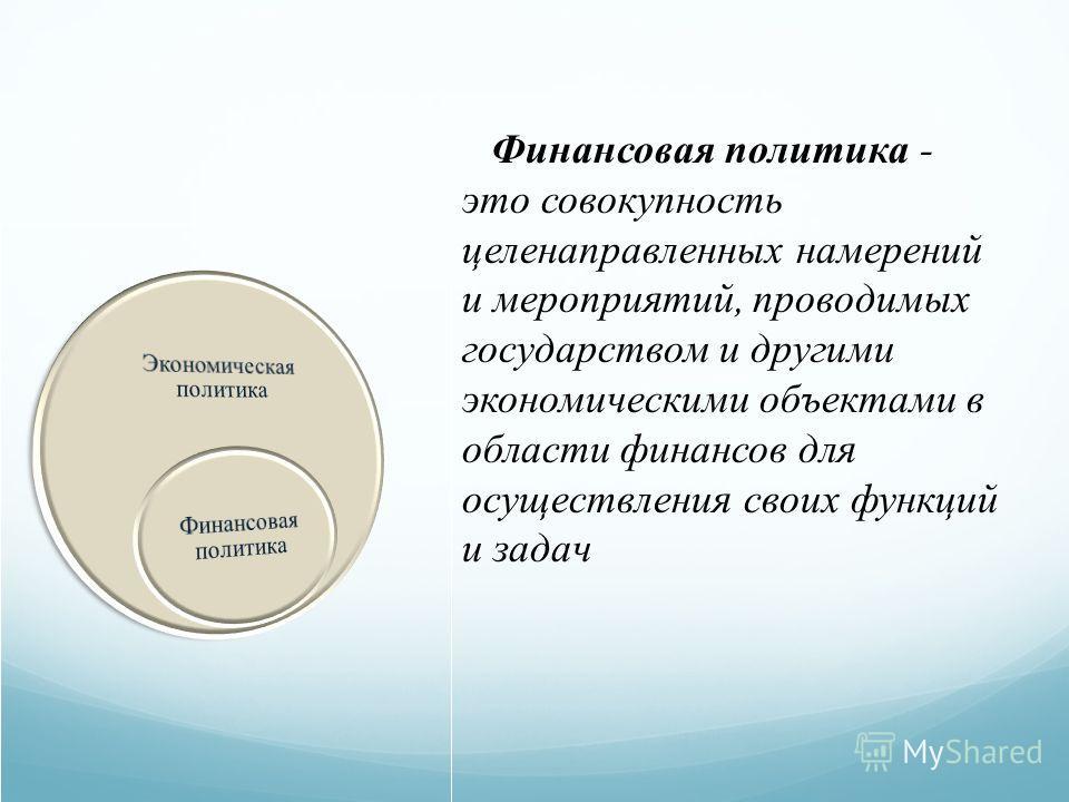 Финансовая политика - это совокупность целенаправленных намерений и мероприятий, проводимых государством и другими экономическими объектами в области финансов для осуществления своих функций и задач