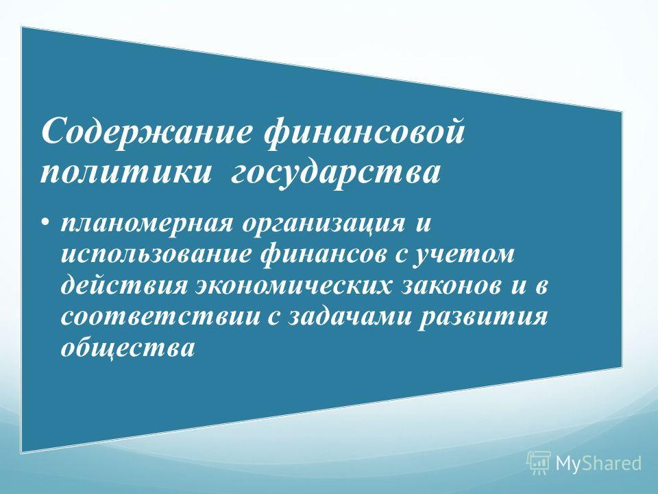 Содержание финансовой политики государства планомерная организация и использование финансов с учетом действия экономических законов и в соответствии с задачами развития общества