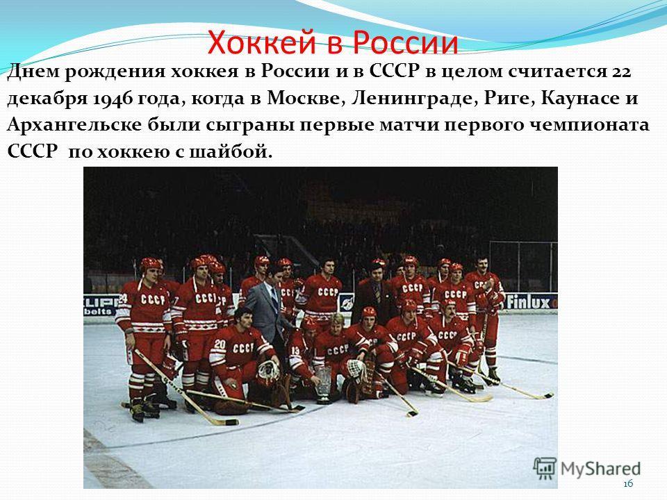 Хоккей в России Днем рождения хоккея в России и в СССР в целом считается 22 декабря 1946 года, когда в Москве, Ленинграде, Риге, Каунасе и Архангельске были сыграны первые матчи первого чемпионата СССР по хоккею с шайбой. 16