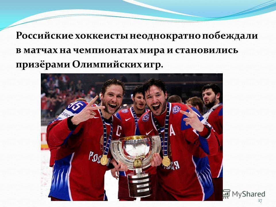 Российские хоккеисты неоднократно побеждали в матчах на чемпионатах мира и становились призёрами Олимпийских игр. 17