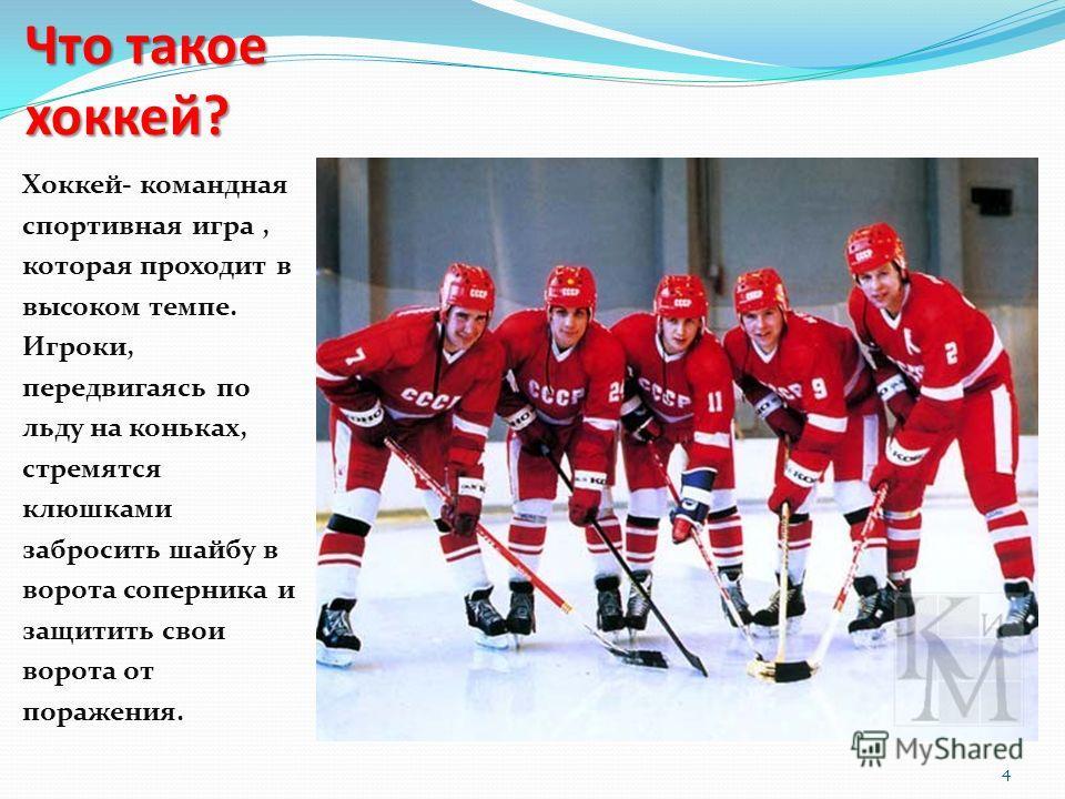 4 Что такое хоккей? Хоккей- командная спортивная игра, которая проходит в высоком темпе. Игроки, передвигаясь по льду на коньках, стремятся клюшками забросить шайбу в ворота соперника и защитить свои ворота от поражения.