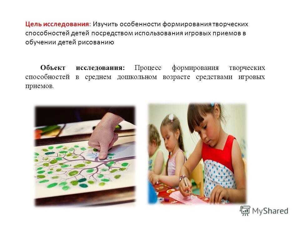 Цель исследования: Изучить особенности формирования творческих способностей детей посредством использования игровых приемов в обучении детей рисованию Объект исследования: Процесс формирования творческих способностей в среднем дошкольном возрасте сре