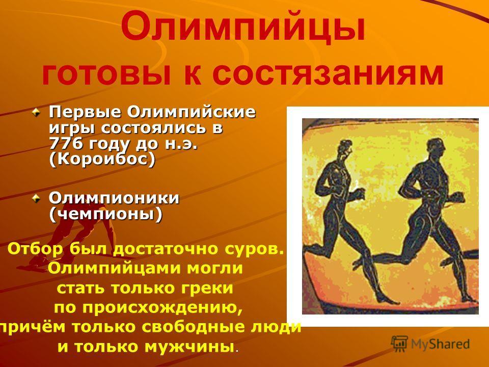Олимпийцы готовы к состязаниям Первые Олимпийские игры состоялись в 776 году до н.э. (Короибос) Олимпионики (чемпионы) Отбор был достаточно суров. Олимпийцами могли стать только греки по происхождению, причём только свободные люди и только мужчины.