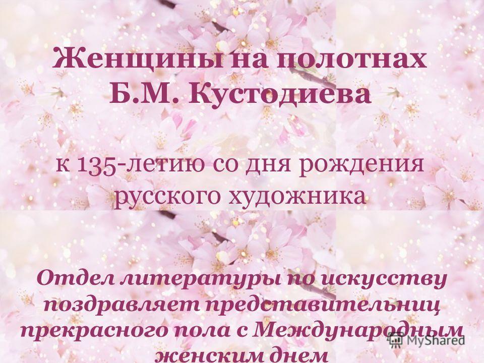 Женщины на полотнах Б.М. Кустодиева к 135-летию со дня рождения русского художника Отдел литературы по искусству поздравляет представительниц прекрасного пола с Международным женским днем