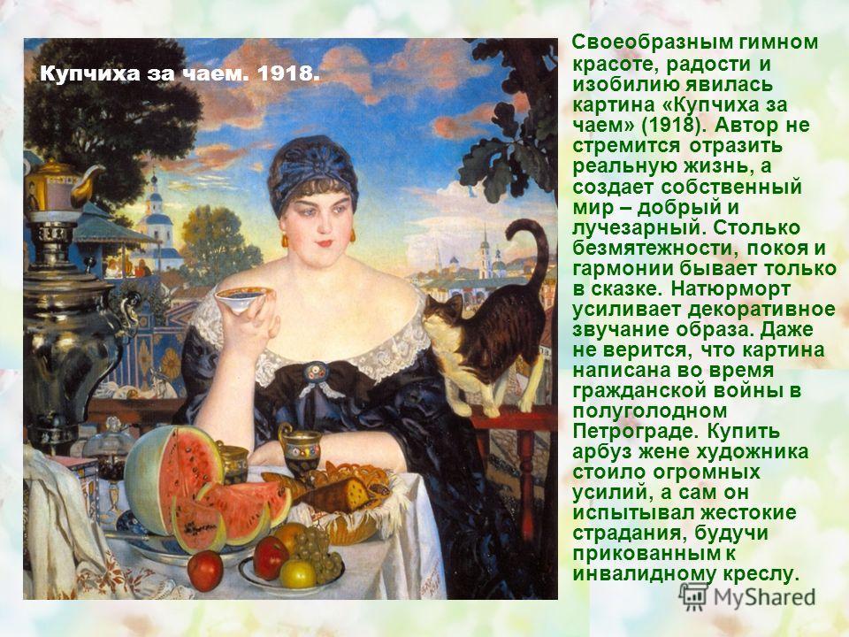Своеобразным гимном красоте, радости и изобилию явилась картина «Купчиха за чаем» (1918). Автор не стремится отразить реальную жизнь, а создает собственный мир – добрый и лучезарный. Столько безмятежности, покоя и гармонии бывает только в сказке. Нат