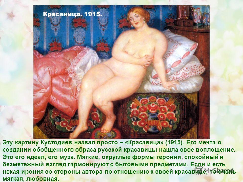 Эту картину Кустодиев назвал просто – «Красавица» (1915). Его мечта о создании обобщенного образа русской красавицы нашла свое воплощение. Это его идеал, его муза. Мягкие, округлые формы героини, спокойный и безмятежный взгляд гармонируют с бытовыми