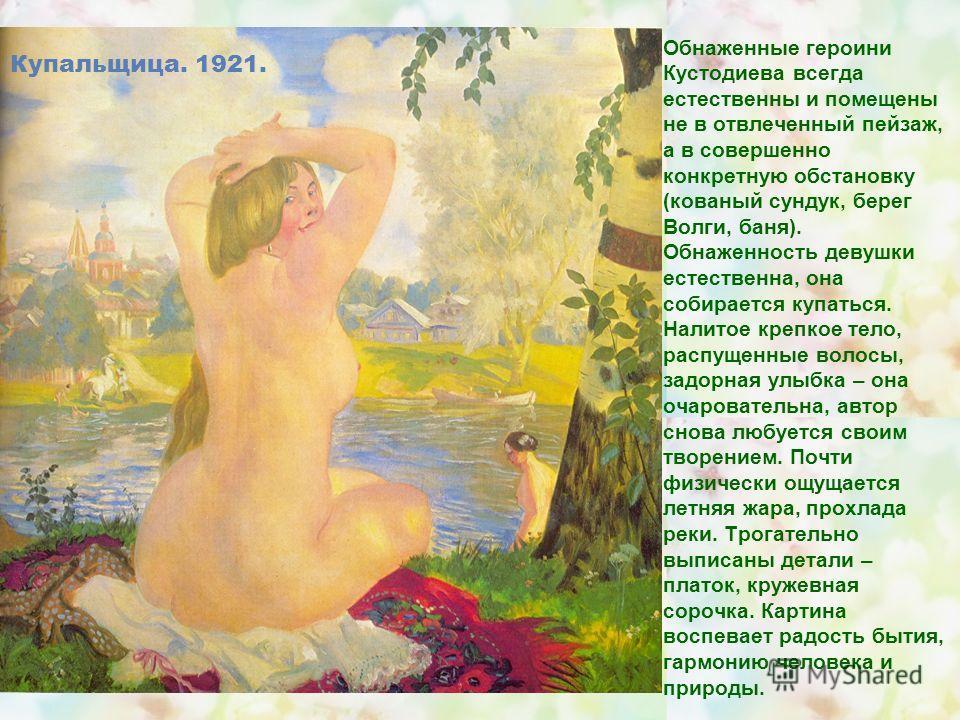 Обнаженные героини Кустодиева всегда естественны и помещены не в отвлеченный пейзаж, а в совершенно конкретную обстановку (кованый сундук, берег Волги, баня). Обнаженность девушки естественна, она собирается купаться. Налитое крепкое тело, распущенны