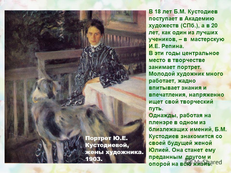 В 18 лет Б.М. Кустодиев поступает в Академию художеств (СПб.), а в 20 лет, как один из лучших учеников, – в мастерскую И.Е. Репина. В эти годы центральное место в творчестве занимает портрет. Молодой художник много работает, жадно впитывает знания и