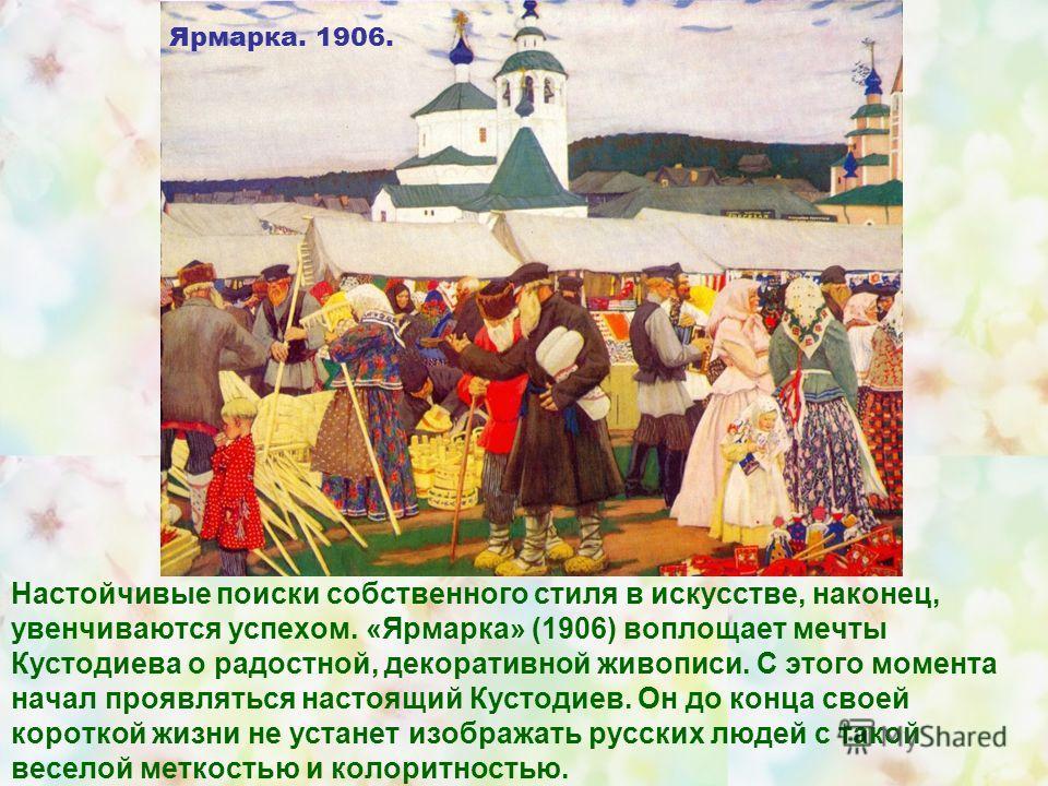 Настойчивые поиски собственного стиля в искусстве, наконец, увенчиваются успехом. «Ярмарка» (1906) воплощает мечты Кустодиева о радостной, декоративной живописи. С этого момента начал проявляться настоящий Кустодиев. Он до конца своей короткой жизни