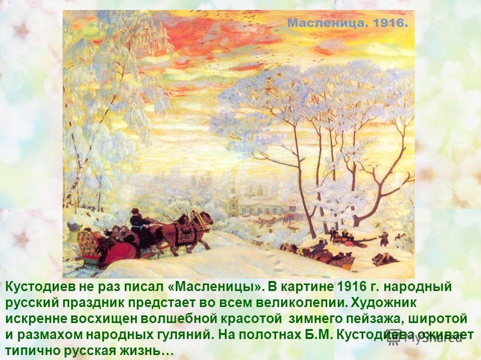 Кустодиев не раз писал «Масленицы». В картине 1916 г. народный русский праздник предстает во всем великолепии. Художник искренне восхищен волшебной красотой зимнего пейзажа, широтой и размахом народных гуляний. На полотнах Б.М. Кустодиева оживает тип