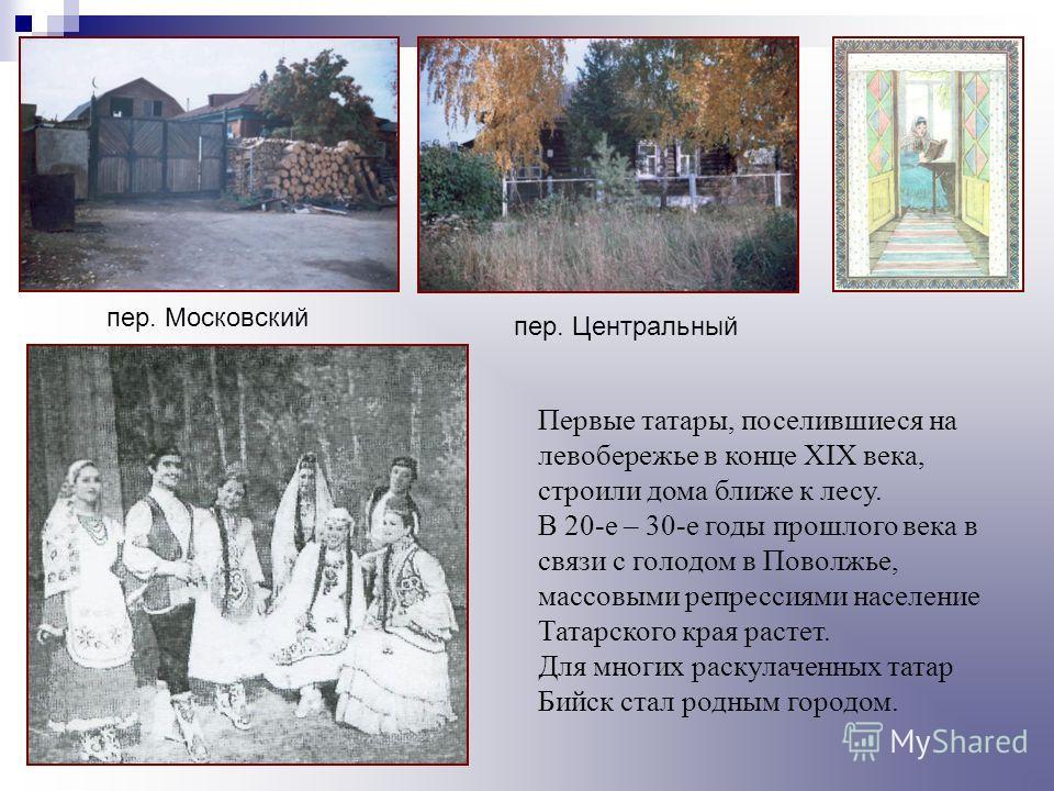 Первые татары, поселившиеся на левобережье в конце XIX века, строили дома ближе к лесу. В 20-е – 30-е годы прошлого века в связи с голодом в Поволжье, массовыми репрессиями население Татарского края растет. Для многих раскулаченных татар Бийск стал р