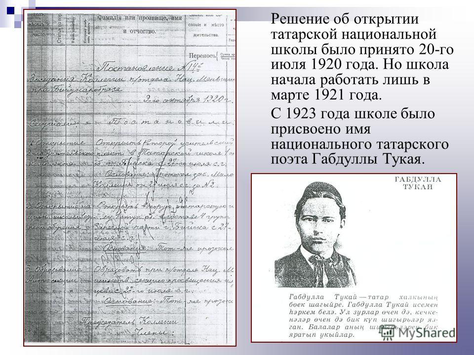 Решение об открытии татарской национальной школы было принято 20-го июля 1920 года. Но школа начала работать лишь в марте 1921 года. С 1923 года школе было присвоено имя национального татарского поэта Габдуллы Тукая.