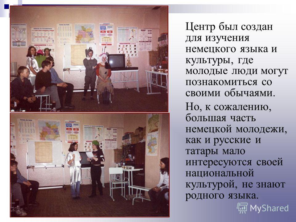 Центр был создан для изучения немецкого языка и культуры, где молодые люди могут познакомиться со своими обычаями. Но, к сожалению, большая часть немецкой молодежи, как и русские и татары мало интересуются своей национальной культурой, не знают родно