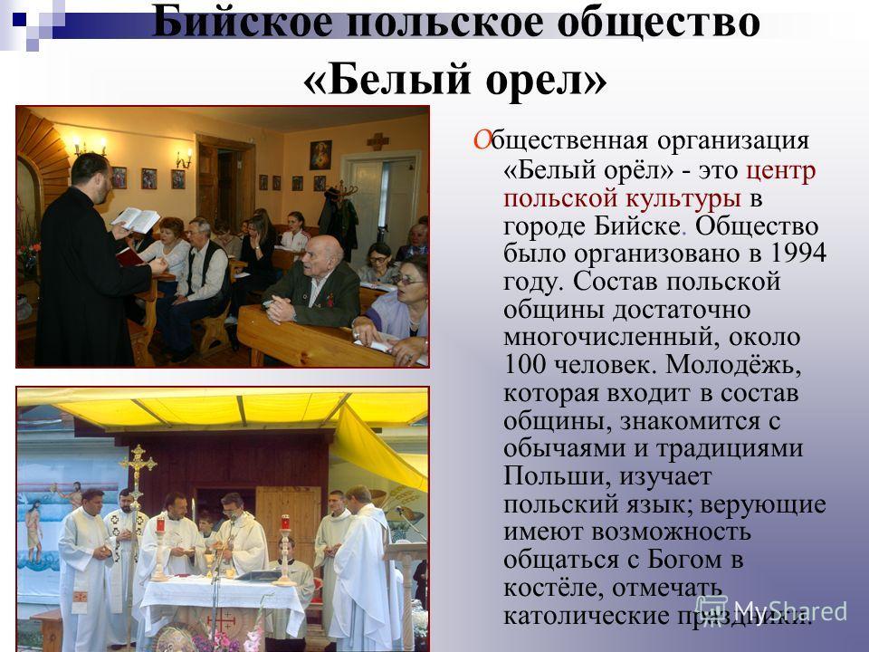 Бийское польское общество «Белый орел» О бщественная организация «Белый орёл» - это центр польской культуры в городе Бийске. Общество было организовано в 1994 году. Состав польской общины достаточно многочисленный, около 100 человек. Молодёжь, котора