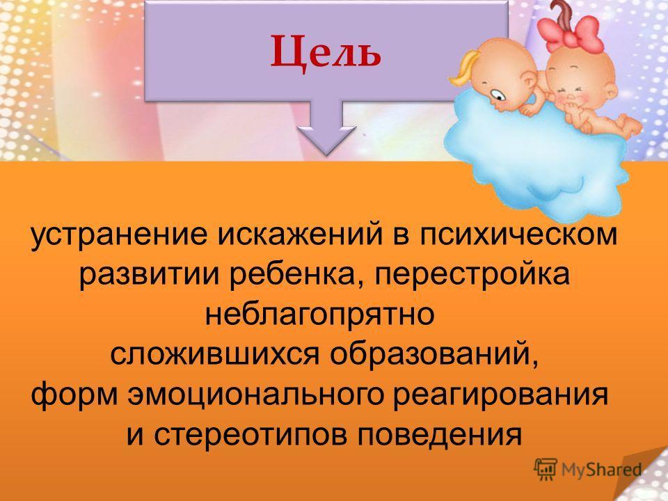 Цель устранение искажений в психическом развитии ребенка, перестройка неблагопрятно сложившихся образований, форм эмоционального реагирования и стереотипов поведения