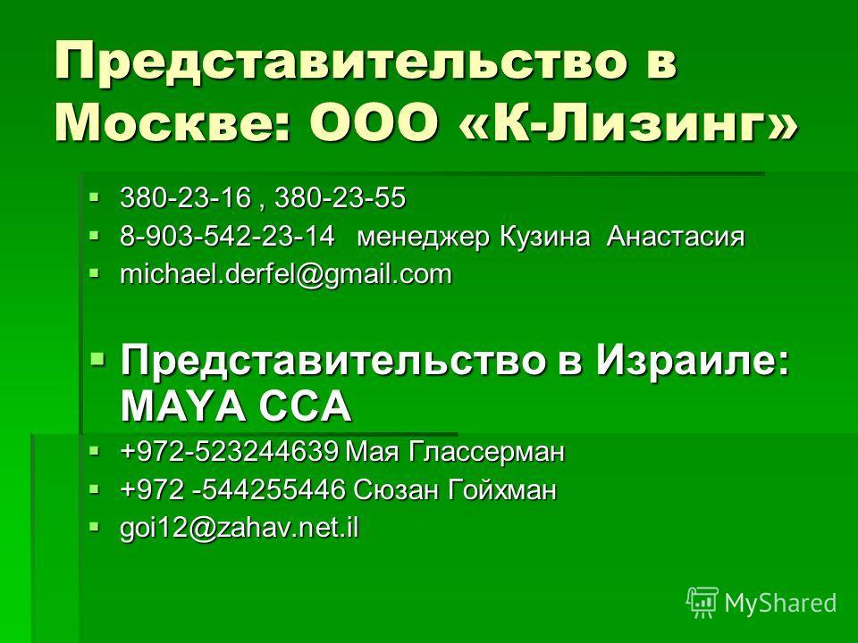 Представительство в Москве: ООО «К-Лизинг» 380-23-16, 380-23-55 380-23-16, 380-23-55 8-903-542-23-14 менеджер Кузина Анастасия 8-903-542-23-14 менеджер Кузина Анастасия michael.derfel@gmail.com michael.derfel@gmail.com Представительство в Израиле: MA